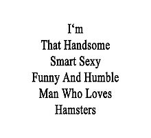 I'm That Handsome Smart Sexy Funny And Humble Man Who Loves Hamsters  Photographic Print