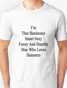 I'm That Handsome Smart Sexy Funny And Humble Man Who Loves Hamsters  T-Shirt