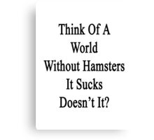 Think Of A World Without Hamsters It Sucks Doesn't It?  Canvas Print