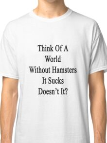 Think Of A World Without Hamsters It Sucks Doesn't It?  Classic T-Shirt