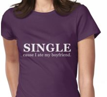 Single...cause I ate my boyfriend. (white) Womens Fitted T-Shirt