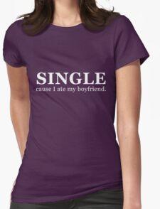 Single...cause I ate my boyfriend. (white) T-Shirt