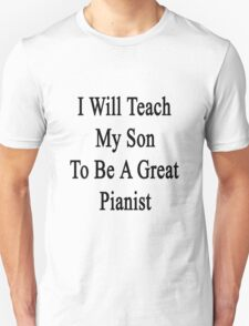 I Will Teach My Son To Be A Great Pianist  T-Shirt