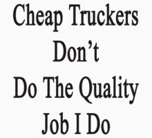 Cheap Truckers Don't Do The Quality Job I Do  by supernova23