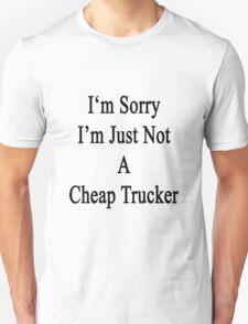 I'm Sorry I'm Just Not A Cheap Trucker  T-Shirt