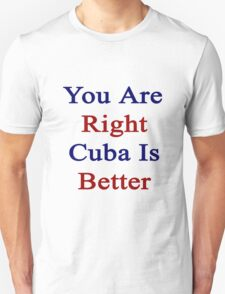 You Are Right Cuba Is Better  T-Shirt