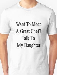 Want To Meet A Great Chef? Talk To My Daughter T-Shirt