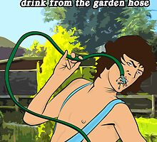 ...I Have To Turn My Head And Drink From The Garden Hose by loudribs
