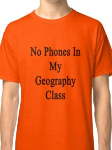 No Phones In My Geography Class  Classic T-Shirt