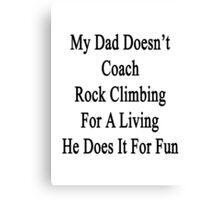 My Dad Doesn't Coach Rock Climbing For A Living He Does It For Fun Canvas Print