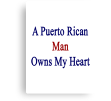 A Puerto Rican Man Owns My Heart  Canvas Print