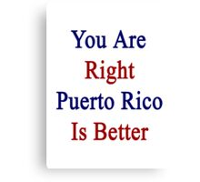 You Are Right Puerto Rico Is Better  Canvas Print