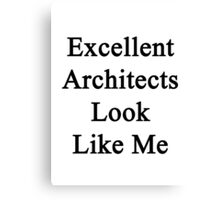 Excellent Architects Look Like Me Canvas Print