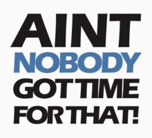 Ain't nobody got time for that. by flashman
