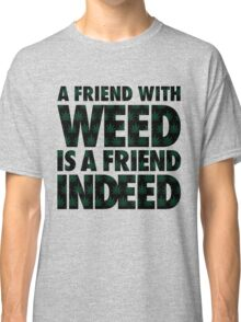 A Friend with Weed is a Friend Indeed Classic T-Shirt