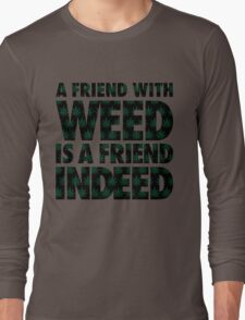 A Friend with Weed is a Friend Indeed Long Sleeve T-Shirt