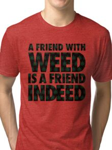 A Friend with Weed is a Friend Indeed Tri-blend T-Shirt
