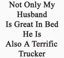 Not Only My Husband Is Great In Bed He Is Also A Terrific Trucker  by supernova23