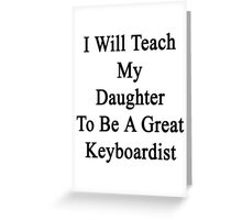 I Will Teach My Daughter To Be A Great Keyboardist  Greeting Card