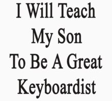 I Will Teach My Son To Be A Great Keyboardist  by supernova23