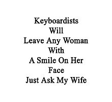 Keyboardists Will Leave Any Woman With A Smile On Her Face Just Ask My Wife  Photographic Print