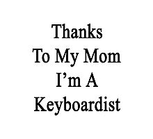 Thanks To My Mom I'm A Keyboardist  Photographic Print