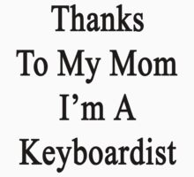 Thanks To My Mom I'm A Keyboardist  by supernova23