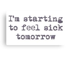I'm starting to feel sick tomorrow Canvas Print