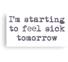 I'm starting to feel sick tomorrow Canvas Print
