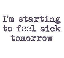 I'm starting to feel sick tomorrow Photographic Print