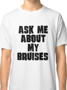 Ask Me About My Bruises Classic T-Shirt