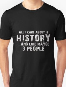 All I Care About Is History And Like Maybe 3 People - Tshirts & Accessories T-Shirt