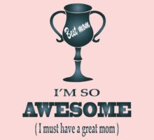 I'm so Awesome (I must have a great mom ) T-Shirts & Hoodies by meganfart