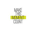 Make This Moment Count by Diana Nevarez