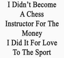 I Didn't Become A Chess Instructor For The Money I Did It For Love To The Sport by supernova23