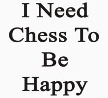 I Need Chess To Be Happy  by supernova23