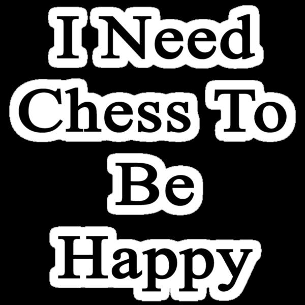 I Need Chess To Be Happy  by supernova23