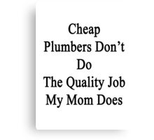 Cheap Plumbers Don't Do The Quality Job My Mom Does  Canvas Print