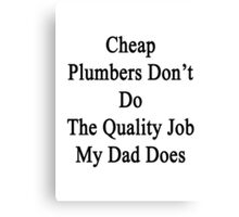 Cheap Plumbers Don't Do The Quality Job My Dad Does  Canvas Print