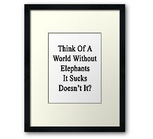 Think Of A World Without Elephants It Sucks Doesn't It?  Framed Print