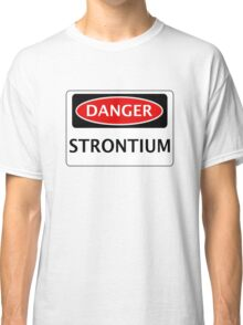 DANGER STRONTIUM, FUNNY FAKE SAFETY SIGN Classic T-Shirt