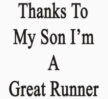 Thanks To My Son I'm A Great Runner  by supernova23