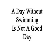 A Day Without Swimming Is Not A Good Day  Photographic Print