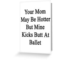 Your Mom May Be Hotter But Mine Kicks Butt At Ballet  Greeting Card