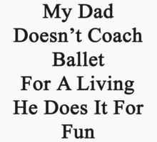 My Dad Doesn't Coach Ballet For A Living He Does It For Fun  by supernova23