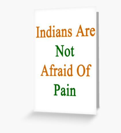 Indians Are Not Afraid Of Pain  Greeting Card