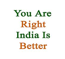 You Are Right India Is Better  Photographic Print