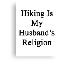 Hiking Is My Husband's Religion  Canvas Print