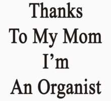 Thanks To My Mom I'm An Organist  by supernova23