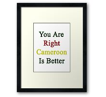 You Are Right Cameroon Is Better  Framed Print